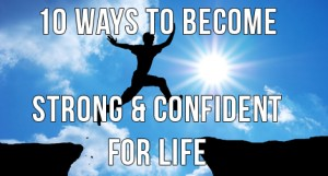 How To Become Strong, Successful, & Confident In 10 Steps
