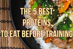 The 5 Best Proteins To Eat Before Training