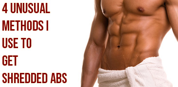 4 UNUSUAL WAYS TO GET SHREDDED ABS